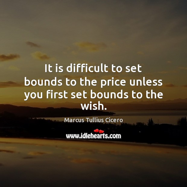 It is difficult to set bounds to the price unless you first set bounds to the wish. Marcus Tullius Cicero Picture Quote
