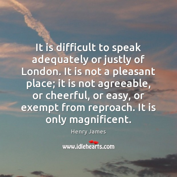 It is difficult to speak adequately or justly of London. It is Henry James Picture Quote