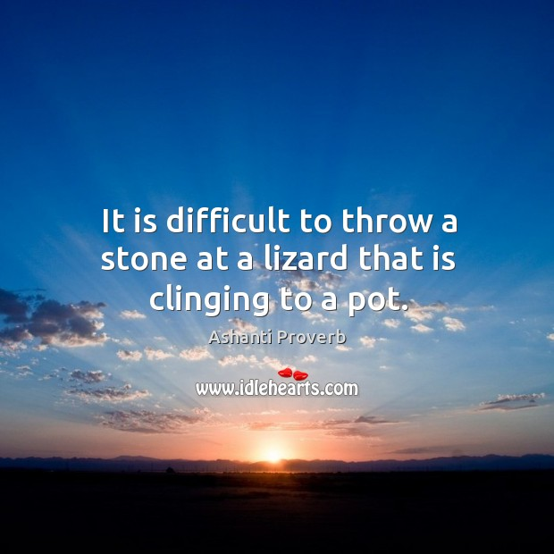 It is difficult to throw a stone at a lizard that is clinging to a pot. Ashanti Proverbs Image