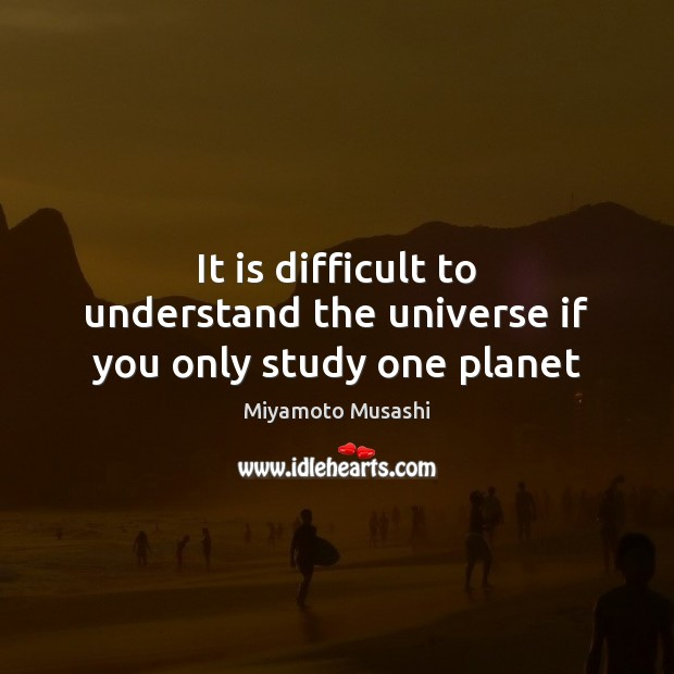 It is difficult to understand the universe if you only study one planet Miyamoto Musashi Picture Quote