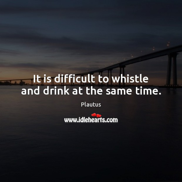 It is difficult to whistle and drink at the same time. Plautus Picture Quote