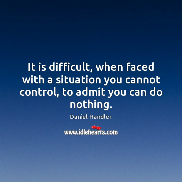 Image, It is difficult, when faced with a situation you cannot control, to