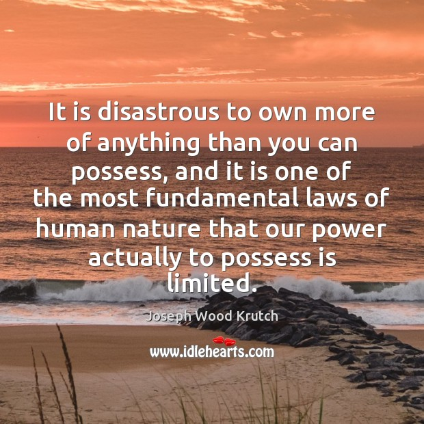 It is disastrous to own more of anything than you can possess, Joseph Wood Krutch Picture Quote