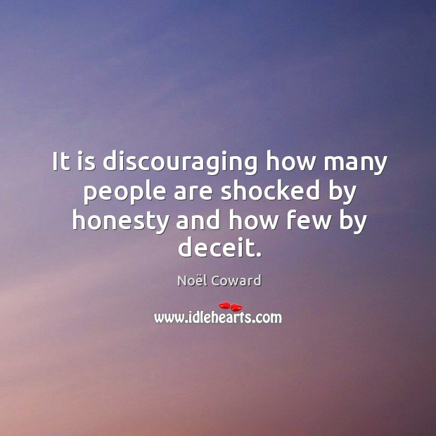 It is discouraging how many people are shocked by honesty and how few by deceit. Image