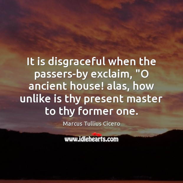 """It is disgraceful when the passers-by exclaim, """"O ancient house! alas, how Image"""