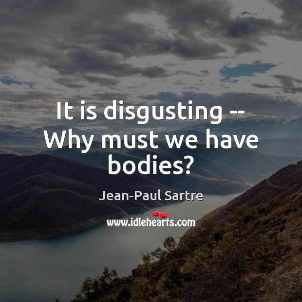 It is disgusting — Why must we have bodies? Image