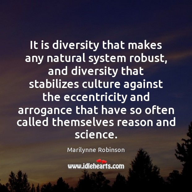 It is diversity that makes any natural system robust, and diversity that Marilynne Robinson Picture Quote