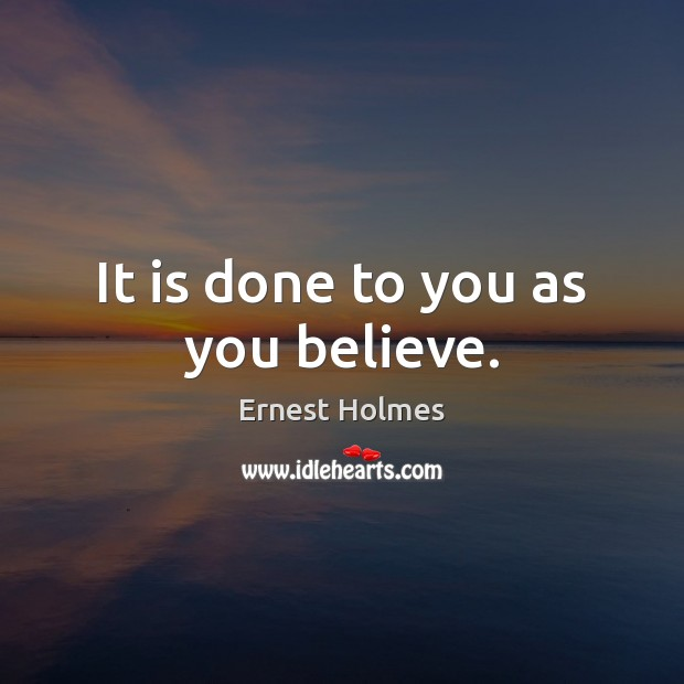 It is done to you as you believe. Ernest Holmes Picture Quote