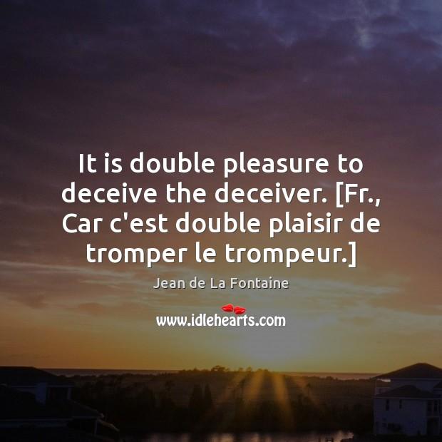 It is double pleasure to deceive the deceiver. [Fr., Car c'est double Jean de La Fontaine Picture Quote