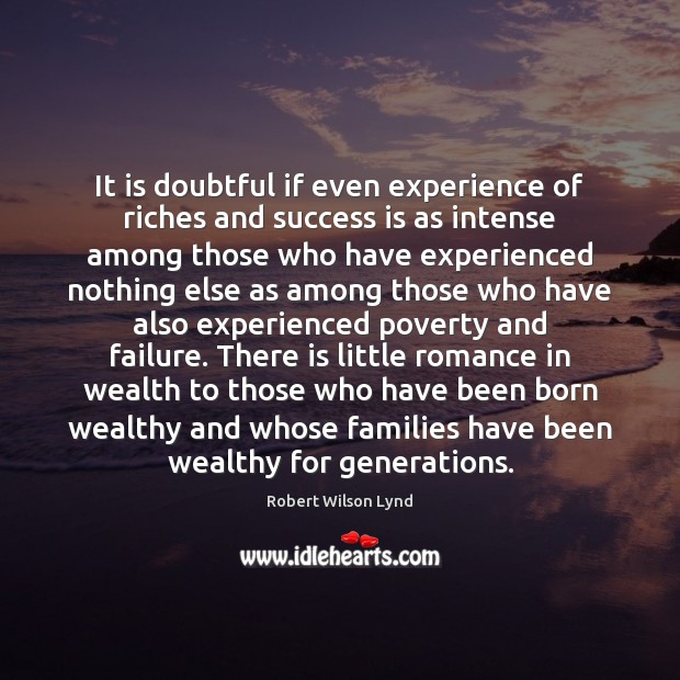 It is doubtful if even experience of riches and success is as Image