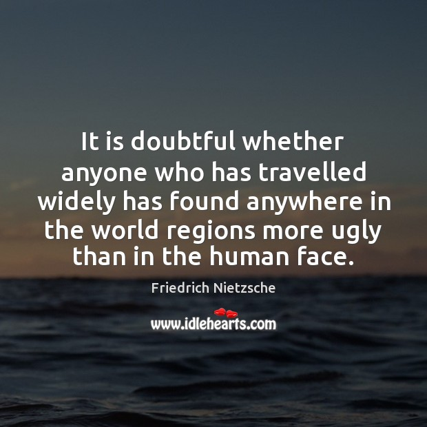 It is doubtful whether anyone who has travelled widely has found anywhere Image