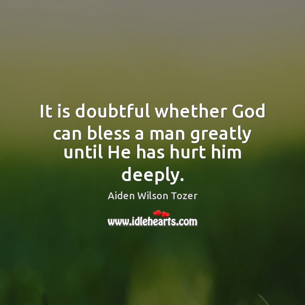 It is doubtful whether God can bless a man greatly until He has hurt him deeply. Image