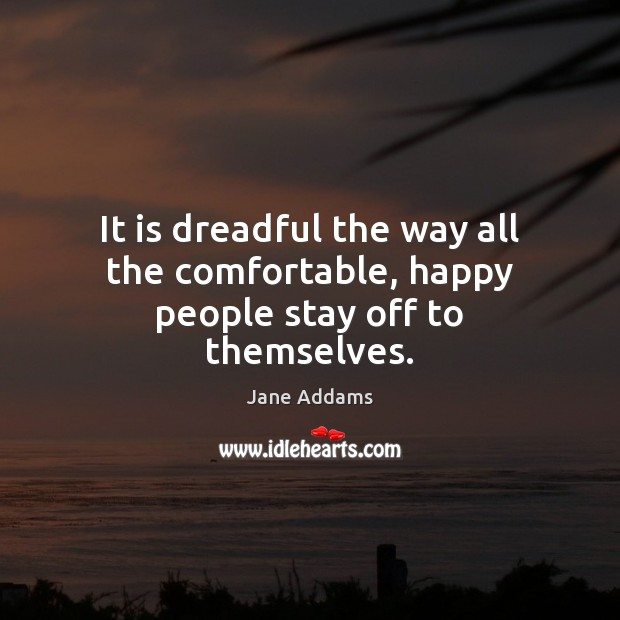 It is dreadful the way all the comfortable, happy people stay off to themselves. Image