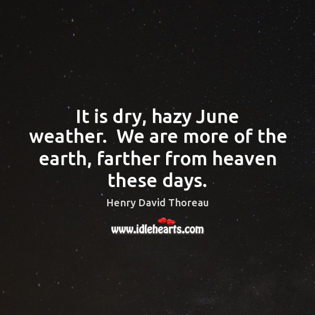 Image, It is dry, hazy June weather.  We are more of the earth, farther from heaven these days.