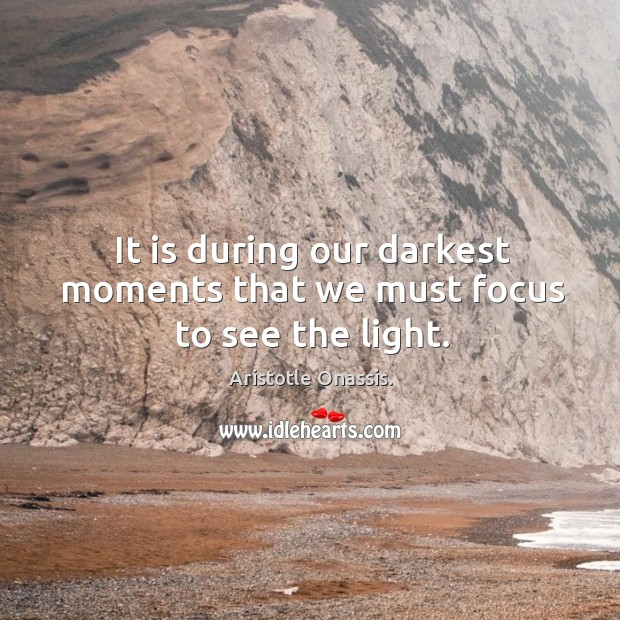 It is during our darkest moments that we must focus to see the light. Aristotle Onassis. Picture Quote