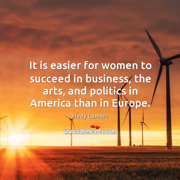 It is easier for women to succeed in business, the arts, and politics in america than in europe. Image