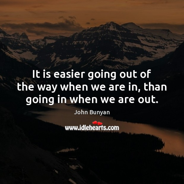 It is easier going out of the way when we are in, than going in when we are out. Image