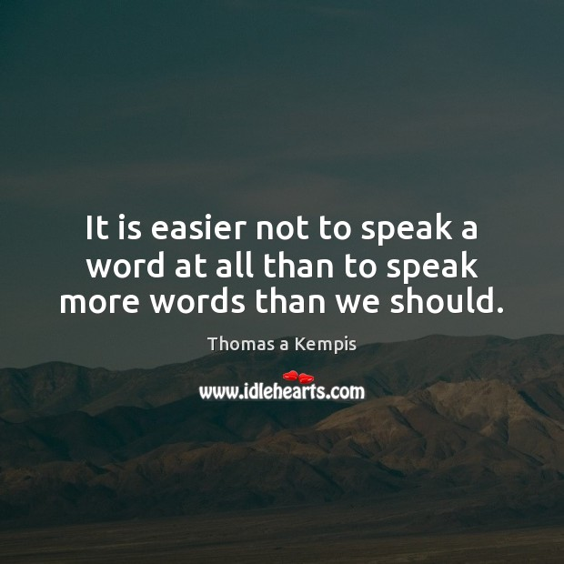 It is easier not to speak a word at all than to speak more words than we should. Thomas a Kempis Picture Quote