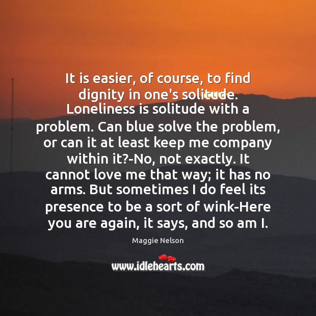 It is easier, of course, to find dignity in one's solitude. Loneliness Loneliness Quotes Image