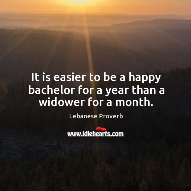 It is easier to be a happy bachelor for a year than a widower for a month. Lebanese Proverbs Image