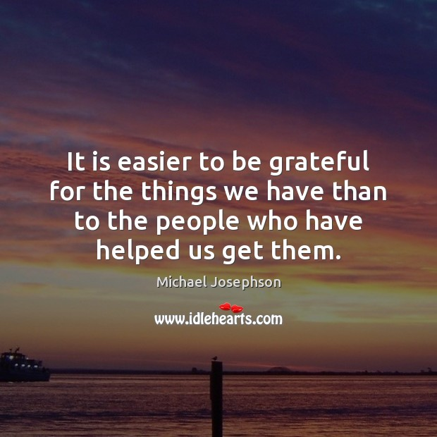 It is easier to be grateful for the things we have than Michael Josephson Picture Quote