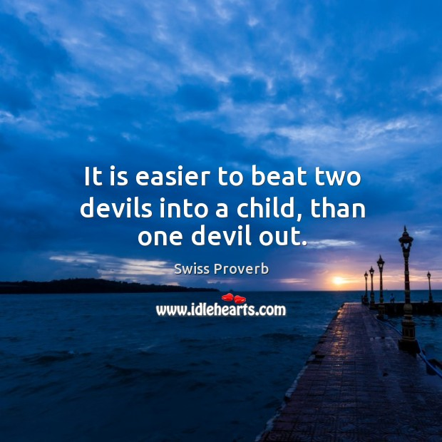 It is easier to beat two devils into a child, than one devil out. Swiss Proverbs Image