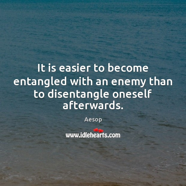 It is easier to become entangled with an enemy than to disentangle oneself afterwards. Aesop Picture Quote