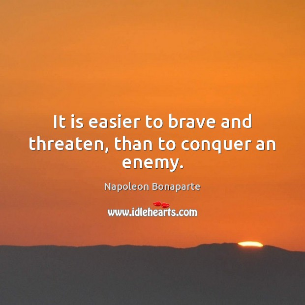 It is easier to brave and threaten, than to conquer an enemy. Napoleon Bonaparte Picture Quote