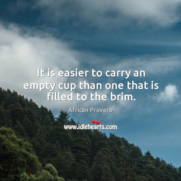 Image, It is easier to carry an empty cup than one that is filled to the brim.