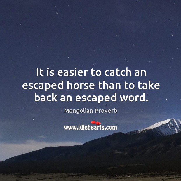 It is easier to catch an escaped horse than to take back an escaped word. Mongolian Proverbs Image