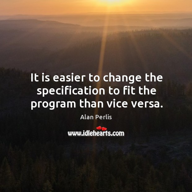 It is easier to change the specification to fit the program than vice versa. Alan Perlis Picture Quote