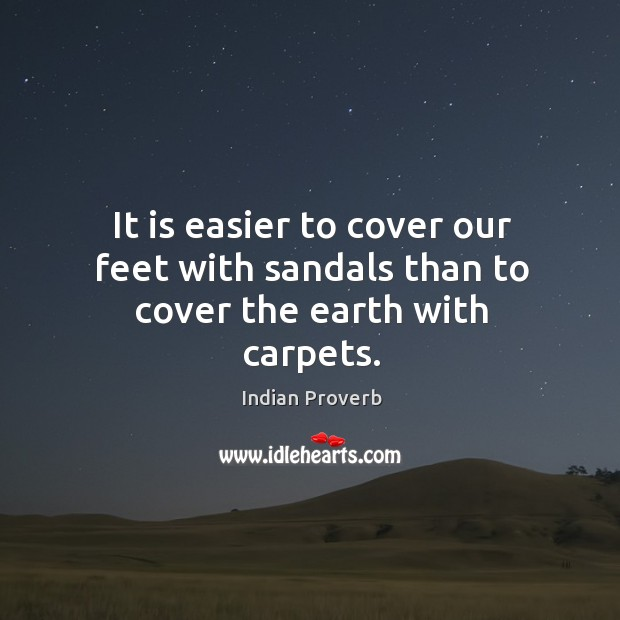It is easier to cover our feet with sandals than to cover the earth with carpets. Indian Proverbs Image