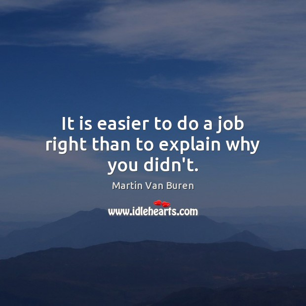 It is easier to do a job right than to explain why you didn't. Image