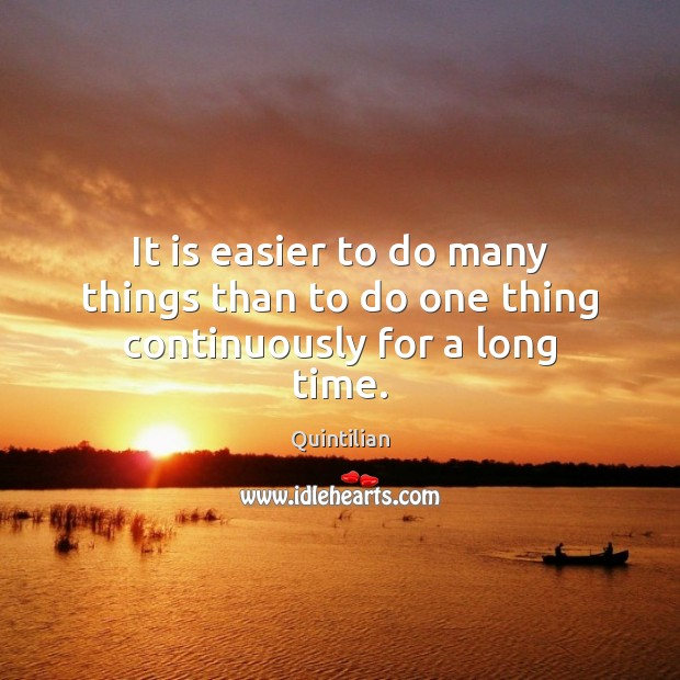 It is easier to do many things than to do one thing continuously for a long time. Image