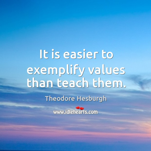 It is easier to exemplify values than teach them. Theodore Hesburgh Picture Quote