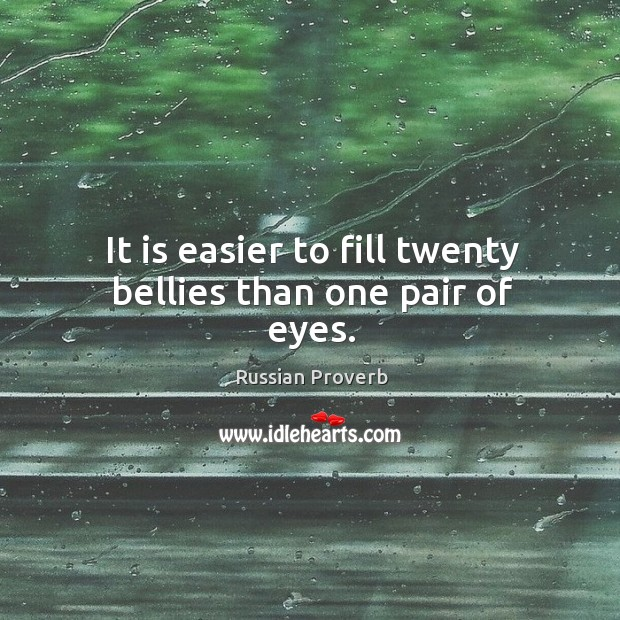 It is easier to fill twenty bellies than one pair of eyes. Russian Proverbs Image
