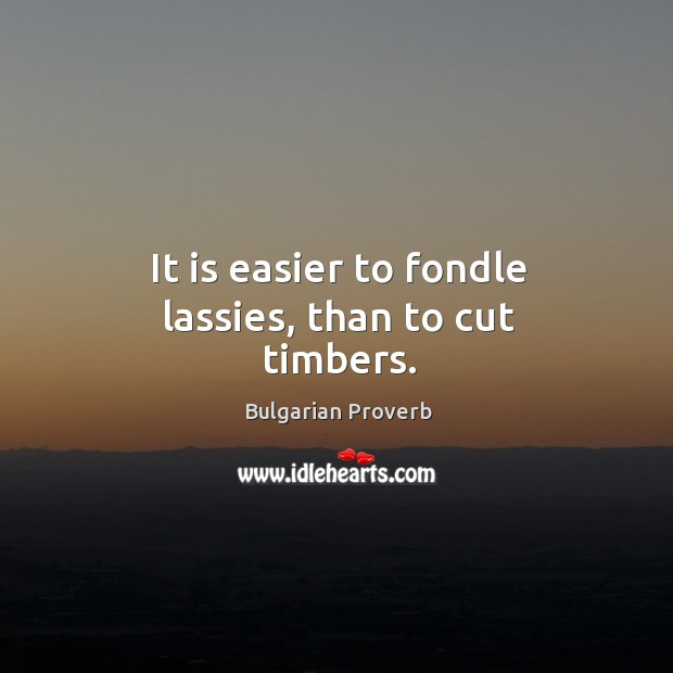 It is easier to fondle lassies, than to cut timbers. Bulgarian Proverbs Image