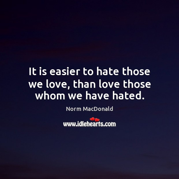 It is easier to hate those we love, than love those whom we have hated. Norm MacDonald Picture Quote