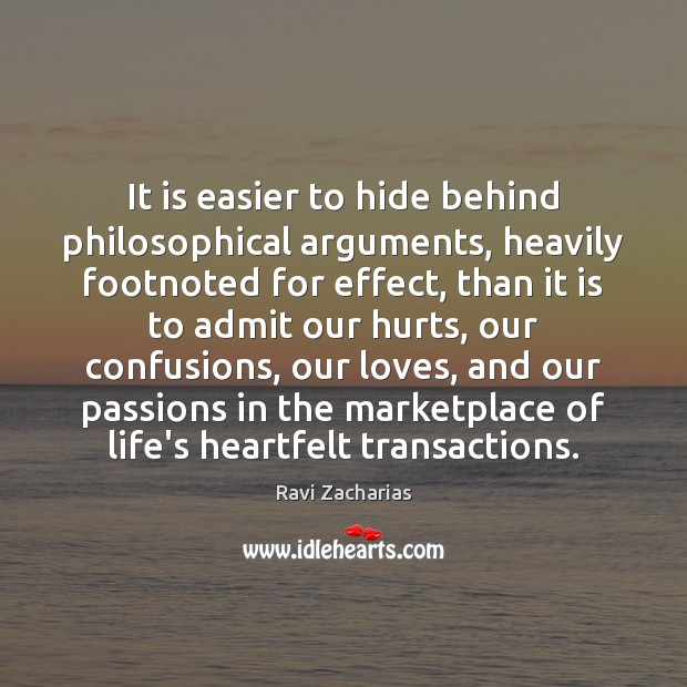 It is easier to hide behind philosophical arguments, heavily footnoted for effect, Ravi Zacharias Picture Quote