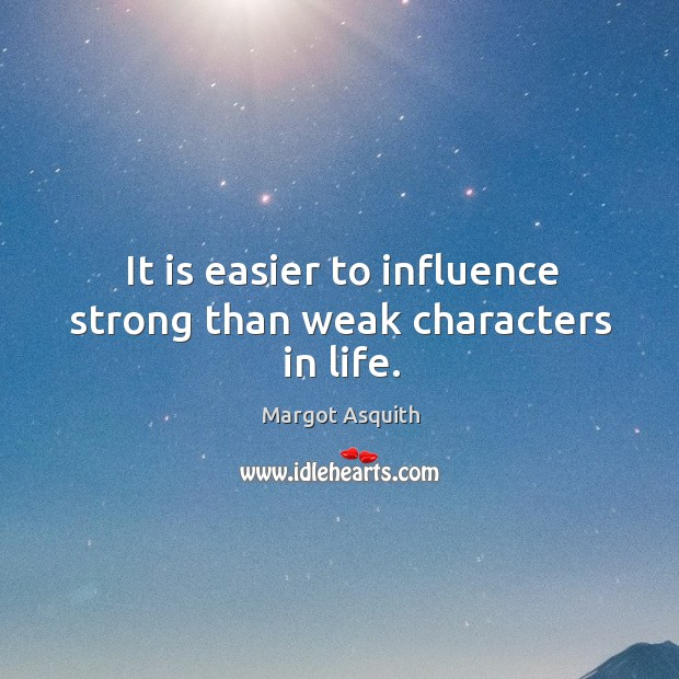 It is easier to influence strong than weak characters in life. Margot Asquith Picture Quote