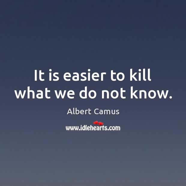 Image, It is easier to kill what we do not know.