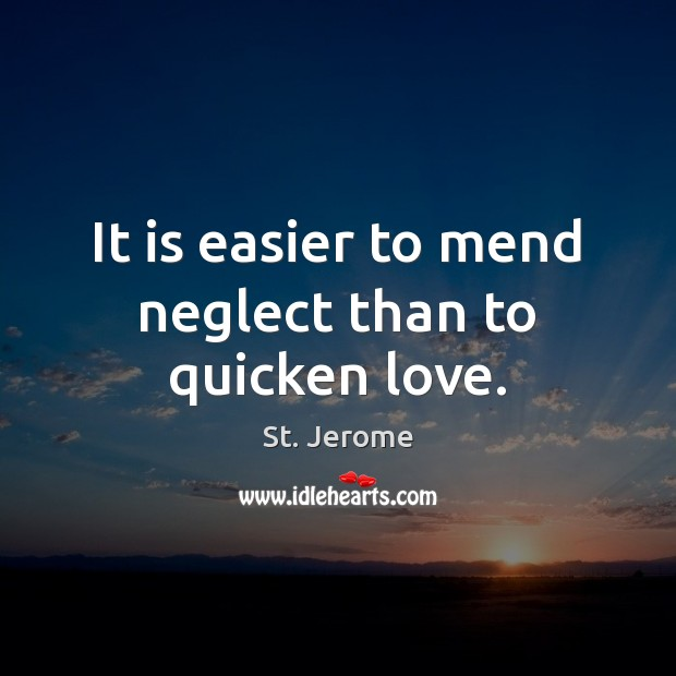 It is easier to mend neglect than to quicken love. Image