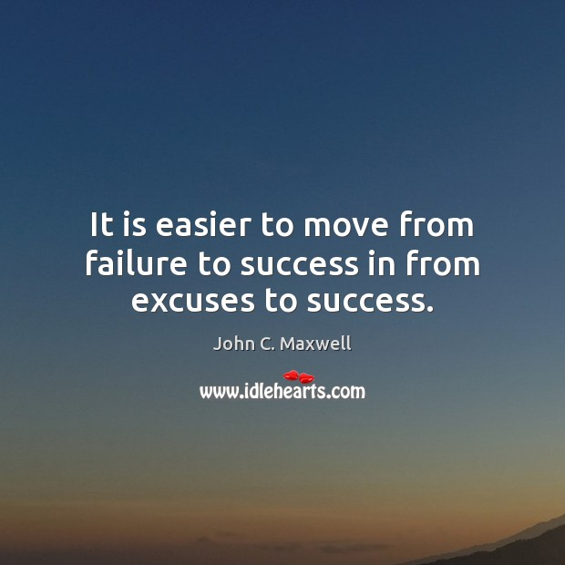 It is easier to move from failure to success in from excuses to success. John C. Maxwell Picture Quote