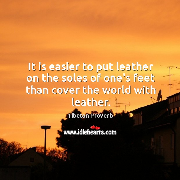 It is easier to put leather on the soles of one's feet than cover the world with leather. Tibetan Proverbs Image