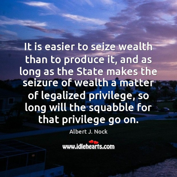 Image, It is easier to seize wealth than to produce it, and as