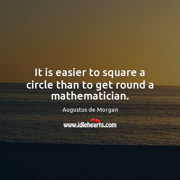 Image, It is easier to square a circle than to get round a mathematician.