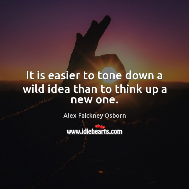 Image, It is easier to tone down a wild idea than to think up a new one.