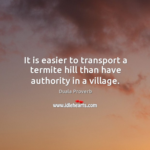 It is easier to transport a termite hill than have authority in a village. Duala Proverbs Image
