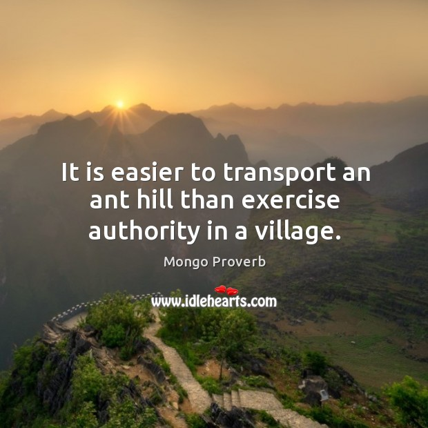It is easier to transport an ant hill than exercise authority in a village. Mongo Proverbs Image