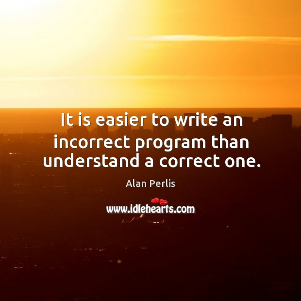 It is easier to write an incorrect program than understand a correct one. Alan Perlis Picture Quote